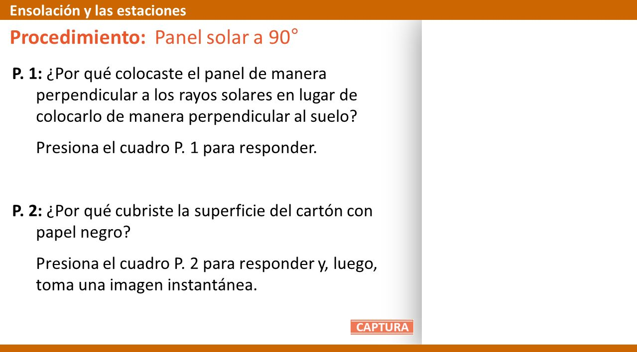 P. 1: ¿Por qué colocaste el panel de manera perpendicular a los rayos solares en lugar de colocarlo de manera perpendicular al suelo? Presiona el cuad