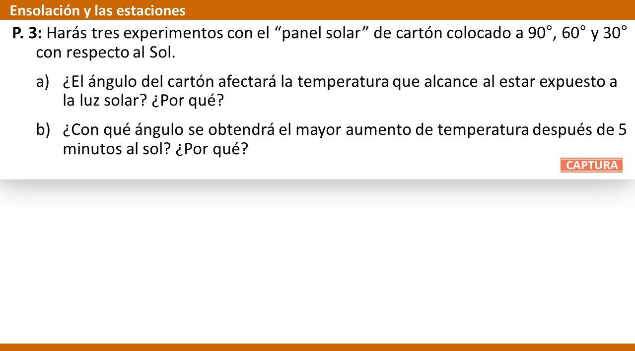 P. 3: Harás tres experimentos con el panel solar de cartón colocado a 90°, 60° y 30° con respecto al Sol. a)¿El ángulo del cartón afectará la temperat