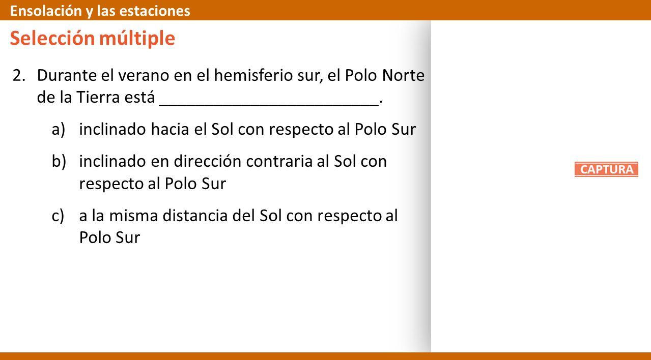 2.Durante el verano en el hemisferio sur, el Polo Norte de la Tierra está ________________________. a)inclinado hacia el Sol con respecto al Polo Sur