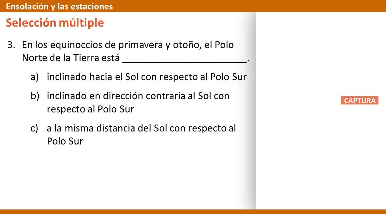 3.En los equinoccios de primavera y otoño, el Polo Norte de la Tierra está _______________________. a)inclinado hacia el Sol con respecto al Polo Sur