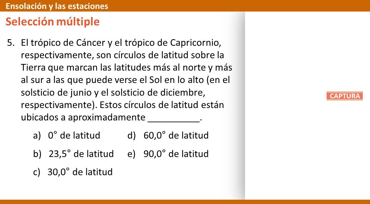 5.El trópico de Cáncer y el trópico de Capricornio, respectivamente, son círculos de latitud sobre la Tierra que marcan las latitudes más al norte y m