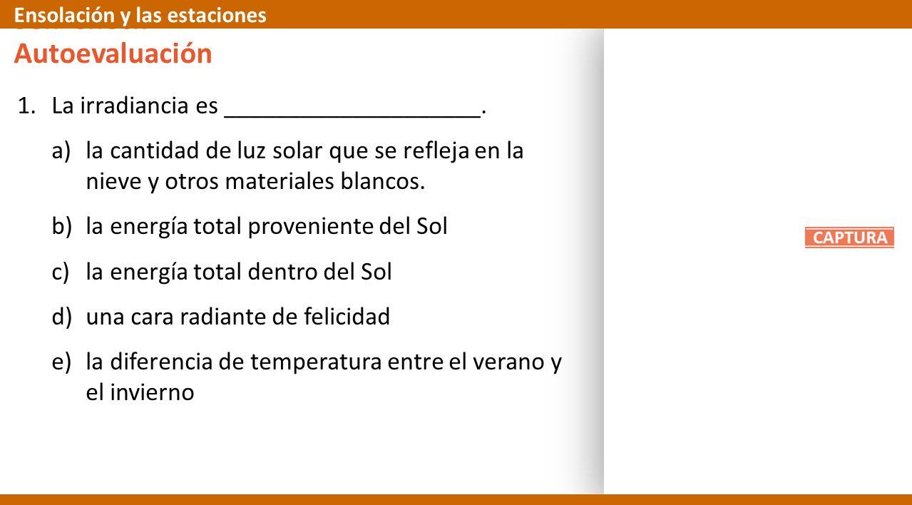 Self-Check 1.La irradiancia es ____________________. a)la cantidad de luz solar que se refleja en la nieve y otros materiales blancos. b)la energía to