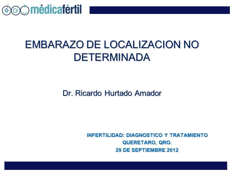 EMBARAZO DE LOCALIZACION NO DETERMINADA Dr. Ricardo Hurtado Amador INFERTILIDAD: DIAGNOSTICO Y TRATAMIENTO QUERETARO, QRO. 29 DE SEPTIEMBRE 2012