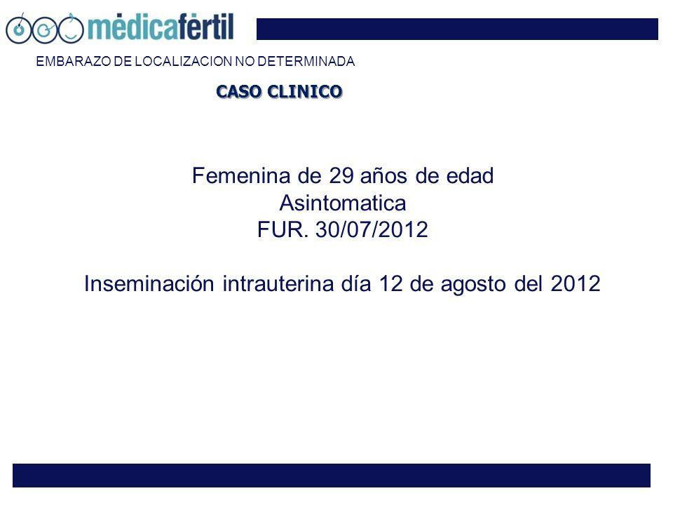 Femenina de 29 años de edad Asintomatica FUR. 30/07/2012 Inseminación intrauterina día 12 de agosto del 2012 CASO CLINICO EMBARAZO DE LOCALIZACION NO