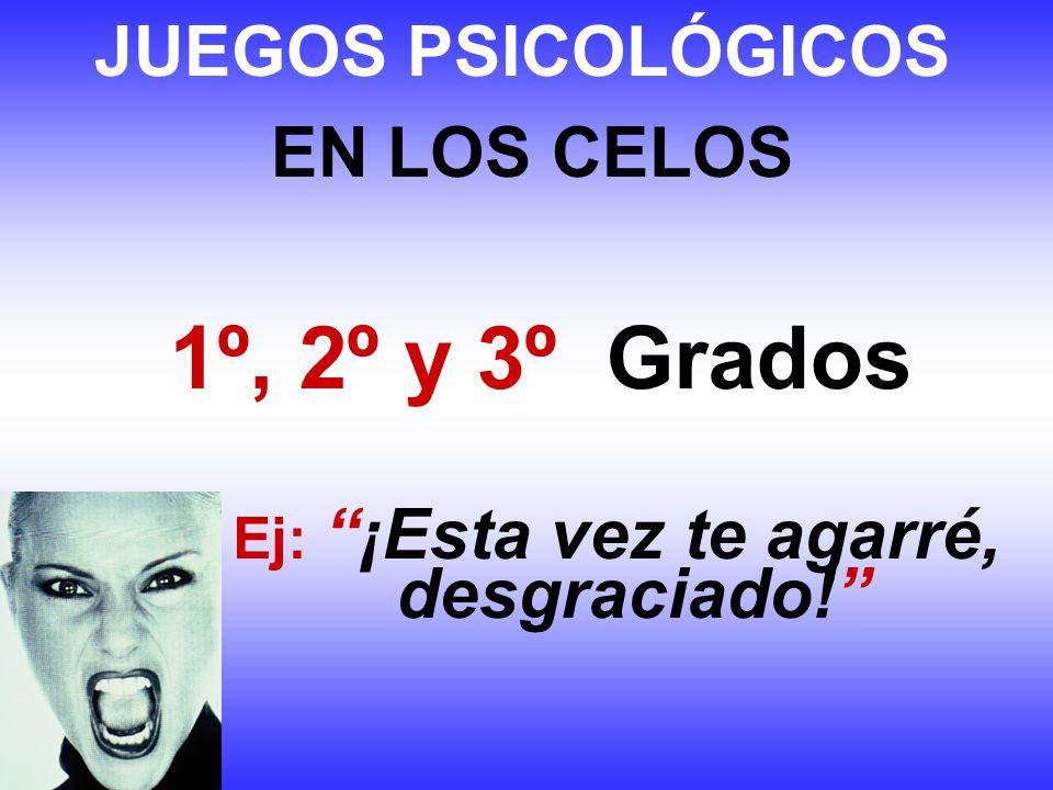 JUEGOS PSICOLÓGICOS EN LOS CELOS 1º, 2º y 3º Grados Ej:¡Esta vez te agarré, desgraciado!