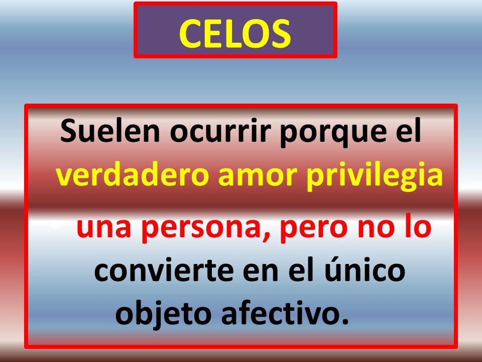 CELOS Suelen ocurrir porque el verdadero amor privilegia una persona, pero no lo convierte en el único objeto afectivo.