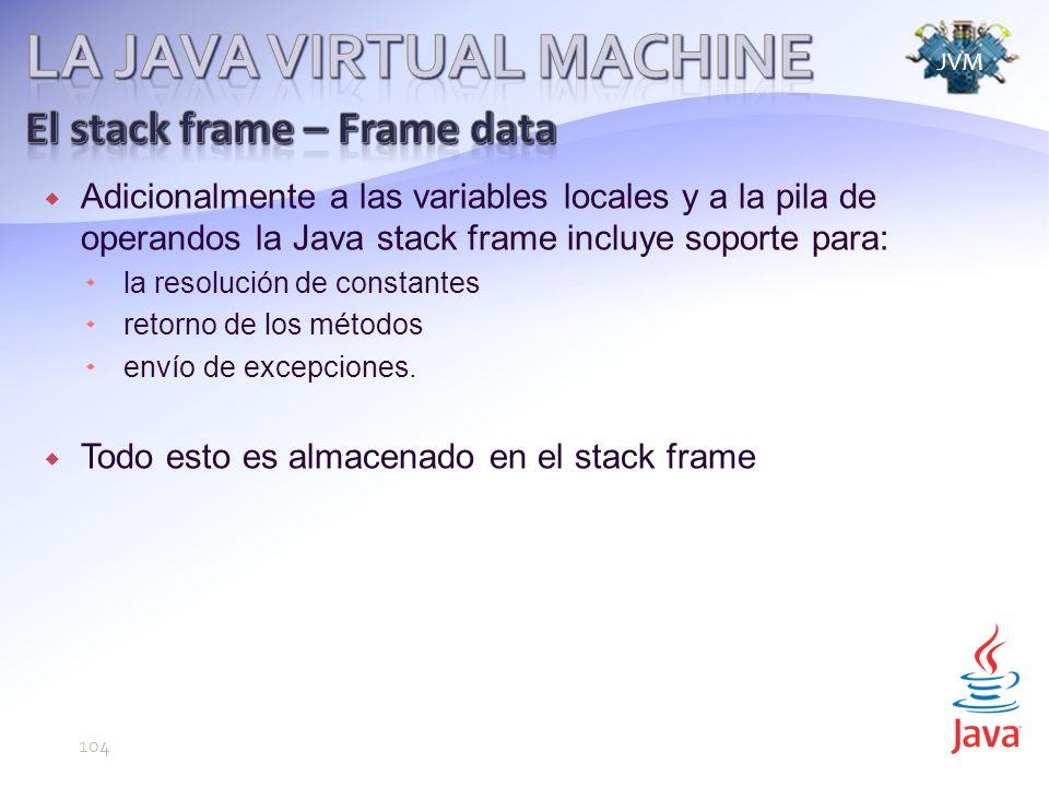 JVM 104 Adicionalmente a las variables locales y a la pila de operandos la Java stack frame incluye soporte para: la resolución de constantes retorno de los métodos envío de excepciones.