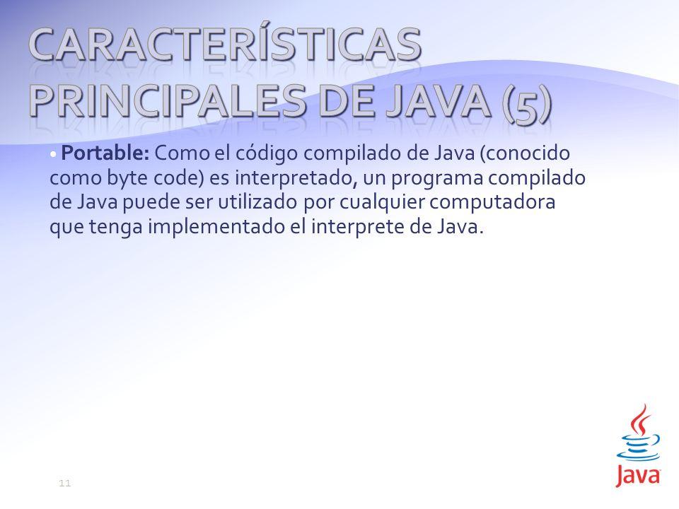 Portable: Como el código compilado de Java (conocido como byte code) es interpretado, un programa compilado de Java puede ser utilizado por cualquier computadora que tenga implementado el interprete de Java.
