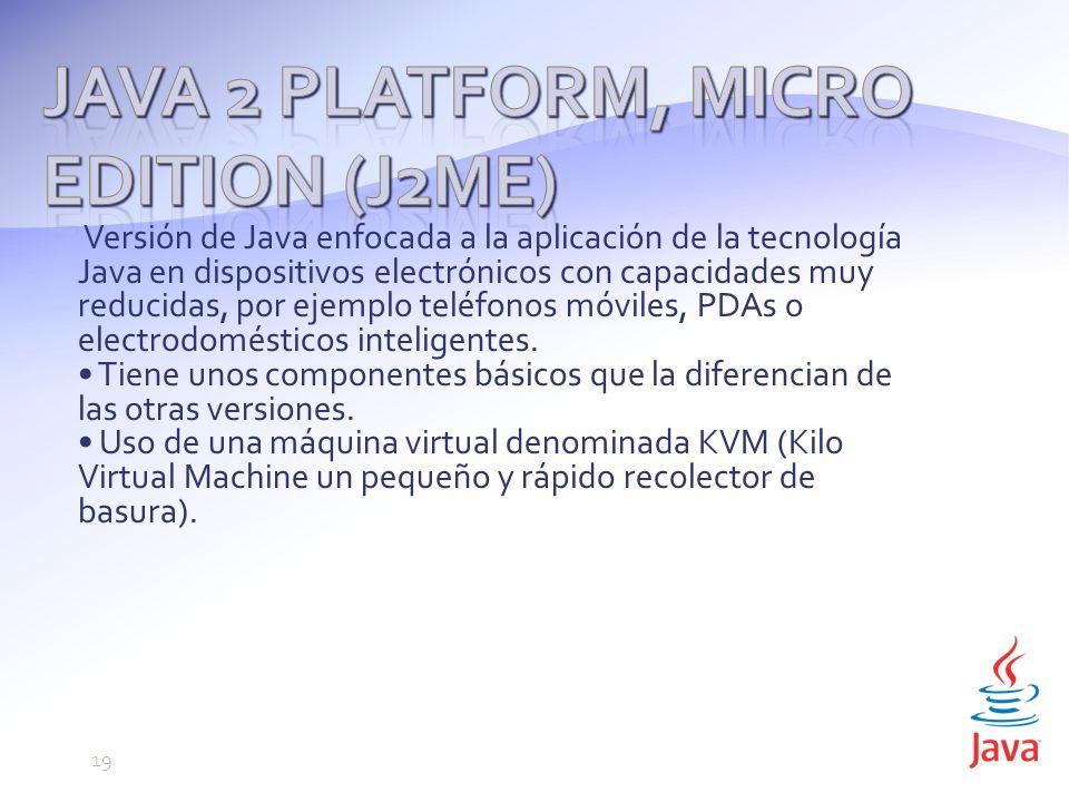 Versión de Java enfocada a la aplicación de la tecnología Java en dispositivos electrónicos con capacidades muy reducidas, por ejemplo teléfonos móviles, PDAs o electrodomésticos inteligentes.