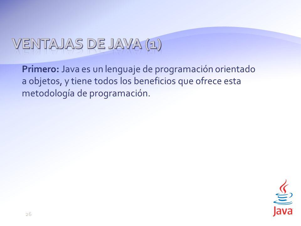 Primero: Java es un lenguaje de programación orientado a objetos, y tiene todos los beneficios que ofrece esta metodología de programación.