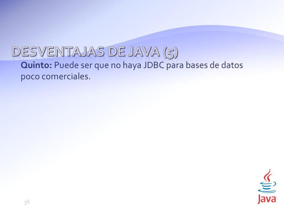 Quinto: Puede ser que no haya JDBC para bases de datos poco comerciales. 36