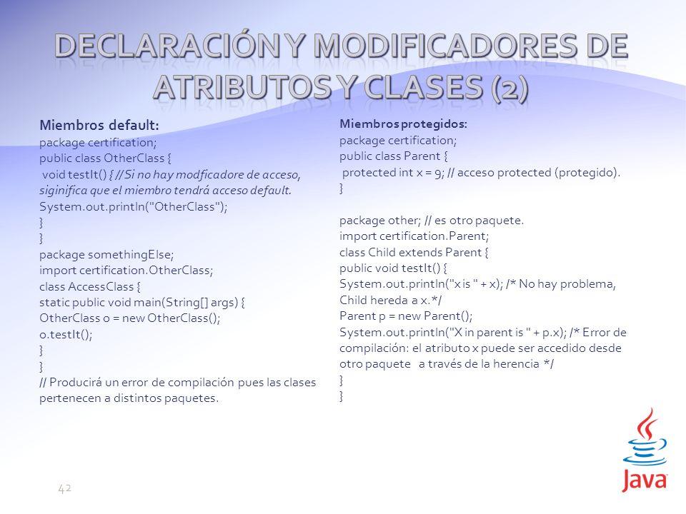 Miembros default: package certification; public class OtherClass { void testIt() { // Si no hay modficadore de acceso, siginifica que el miembro tendrá acceso default.
