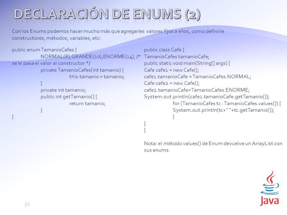 Con los Enums podemos hacer mucho más que agregarles valores fijos a ellos, como definirle constructores, métodos, variables, etc: public enum TamanioCafes { NORMAL(8),GRANDE(10),ENORME(14); /* se le pasa el valor al constructor */ private TamanioCafes(int tamanio) { this.tamanio = tamanio; } private int tamanio; public int getTamanio() { return tamanio; } public class Cafe { TamanioCafes tamanioCafe; public static void main(String[] args) { Cafe cafe1 = new Cafe(); cafe1.tamanioCafe = TamanioCafes.NORMAL; Cafe cafe2 = new Cafe(); cafe2.tamanioCafe=TamanioCafes.ENORME; System.out.println(cafe1.tamanioCafe.getTamanio()); for (TamanioCafes tc : TamanioCafes.values()) { System.out.println(tc+ +tc.getTamanio()); } Nota: el método values() de Enum devuelve un ArrayList con sus enums.