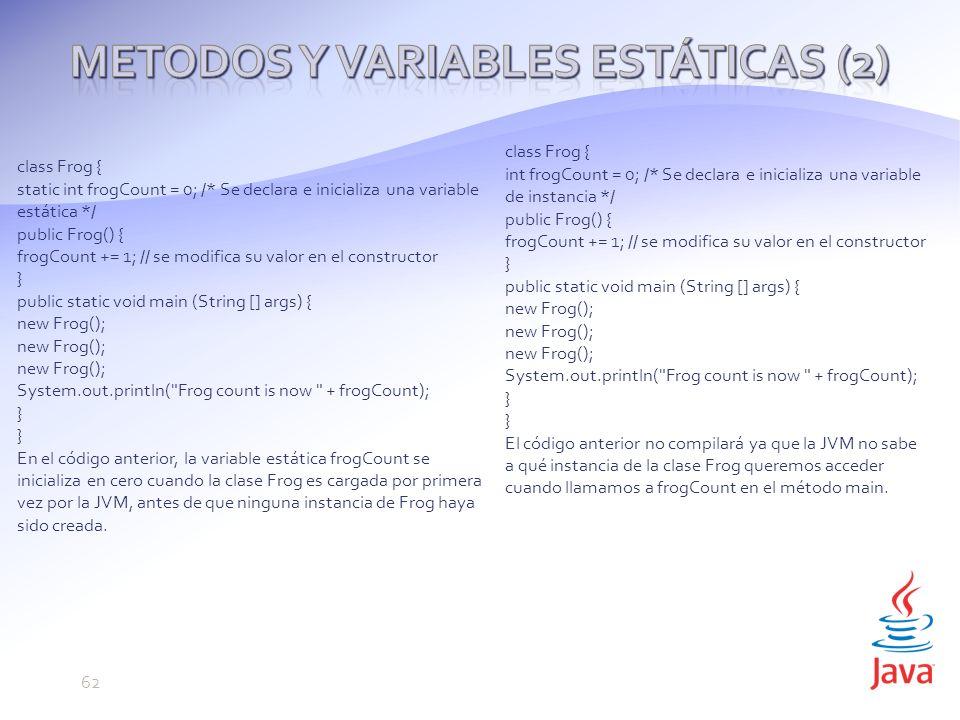 class Frog { static int frogCount = 0; /* Se declara e inicializa una variable estática */ public Frog() { frogCount += 1; // se modifica su valor en el constructor } public static void main (String [] args) { new Frog(); System.out.println( Frog count is now + frogCount); } En el código anterior, la variable estática frogCount se inicializa en cero cuando la clase Frog es cargada por primera vez por la JVM, antes de que ninguna instancia de Frog haya sido creada.