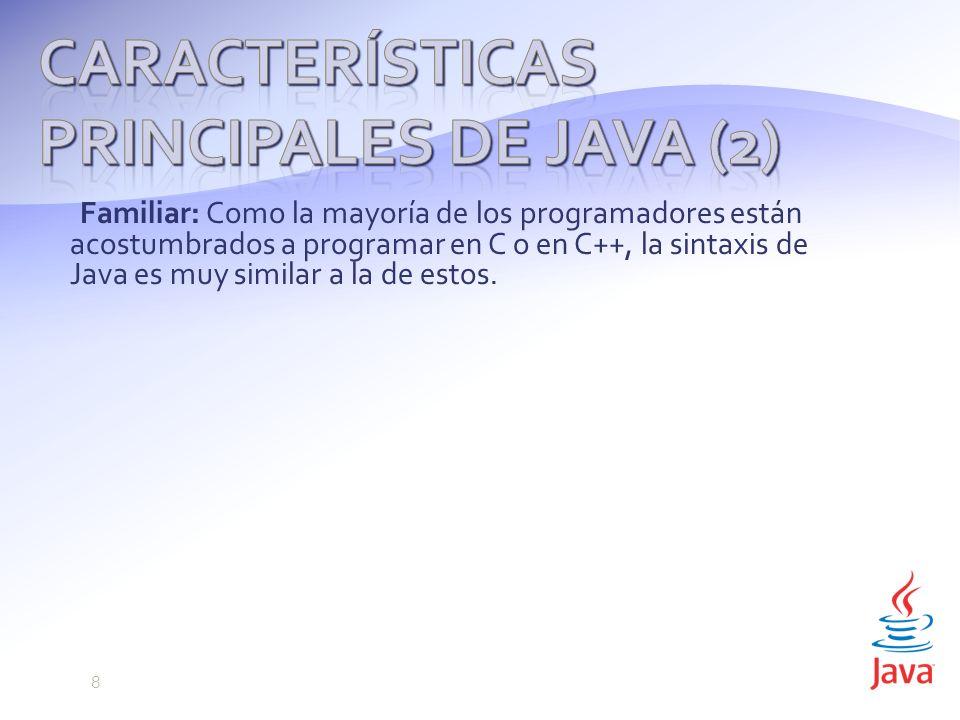 Familiar: Como la mayoría de los programadores están acostumbrados a programar en C o en C++, la sintaxis de Java es muy similar a la de estos.