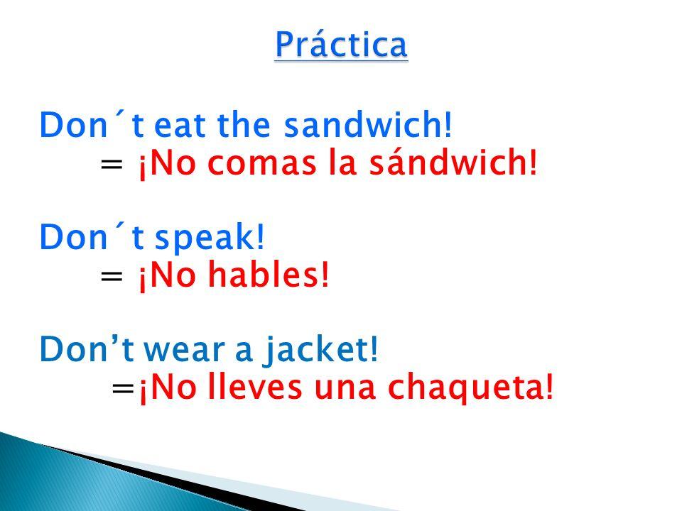 Don´t eat the sandwich! = ¡No comas la sándwich! Don´t speak! = ¡No hables! Dont wear a jacket! =¡No lleves una chaqueta!