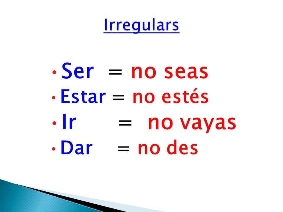 Ser = no seas Estar = no estés Ir = no vayas Dar = no des