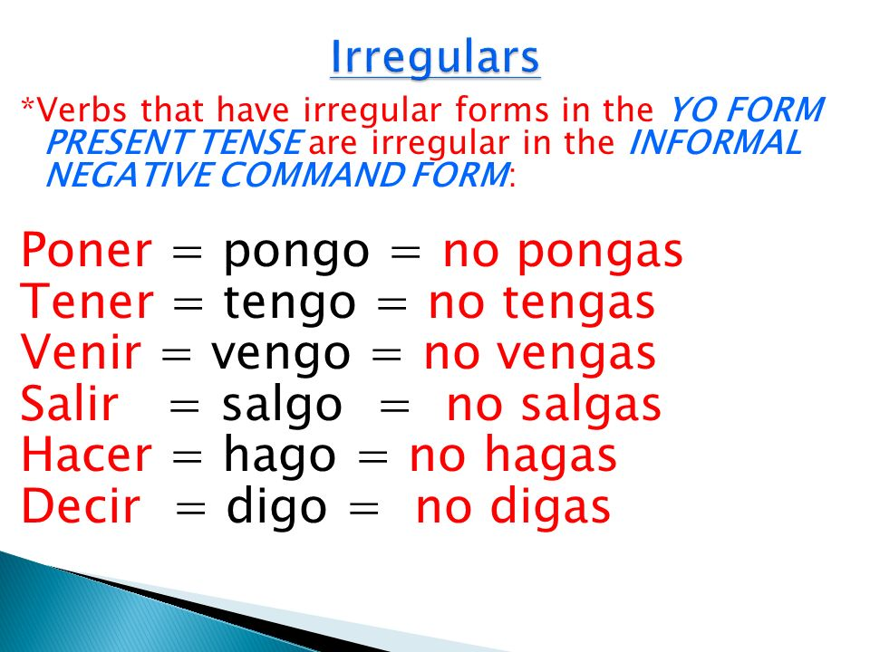 *Verbs that have irregular forms in the YO FORM PRESENT TENSE are irregular in the INFORMAL NEGATIVE COMMAND FORM: Poner = pongo = no pongas Tener = t
