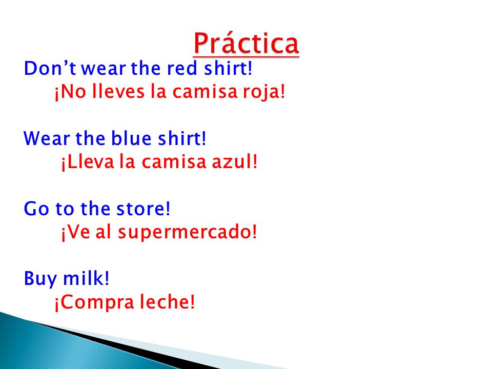 Dont wear the red shirt! ¡No lleves la camisa roja! Wear the blue shirt! ¡Lleva la camisa azul! Go to the store! ¡Ve al supermercado! Buy milk! ¡Compr