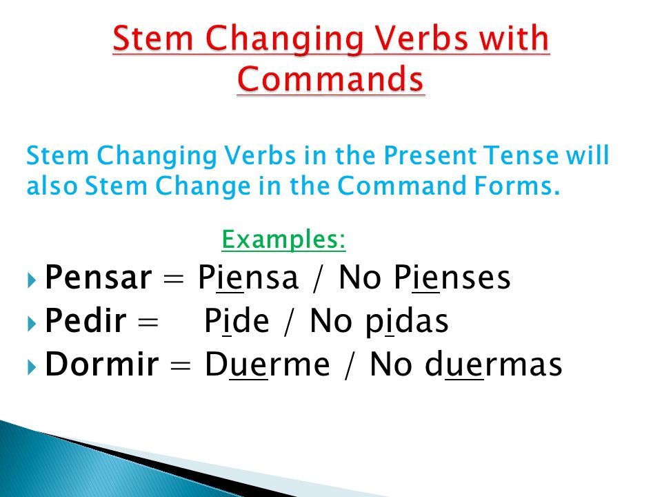 Stem Changing Verbs in the Present Tense will also Stem Change in the Command Forms. Examples: Pensar = Piensa / No Pienses Pedir = Pide / No pidas Do