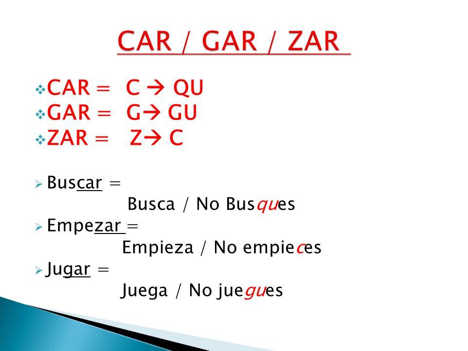 CAR = C QU GAR = G GU ZAR = Z C Buscar = Busca / No Busques Empezar = Empieza / No empieces Jugar = Juega / No juegues