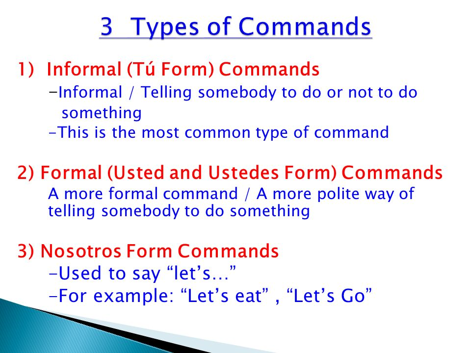 1) Informal (Tú Form) Commands - Informal / Telling somebody to do or not to do something -This is the most common type of command 2) Formal (Usted an