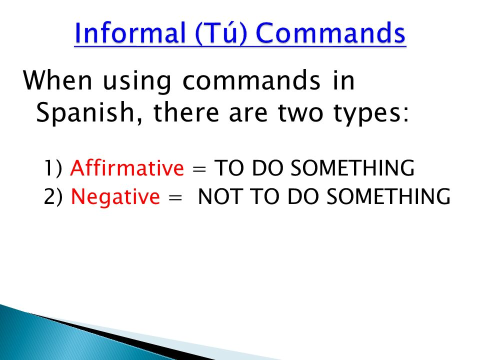 To form the AFFIRMATIVE: 1) Begin with the infinitive of the verb 2) Take off the ending (ar, er, ir) 3) Add: AR = -a ER = -e IR = -e *Note: The Tú form command is the same as the regular Ud.