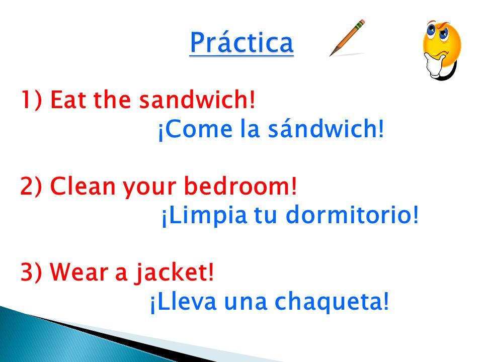 1) Eat the sandwich! ¡Come la sándwich! 2) Clean your bedroom! ¡Limpia tu dormitorio! 3) Wear a jacket! ¡Lleva una chaqueta!