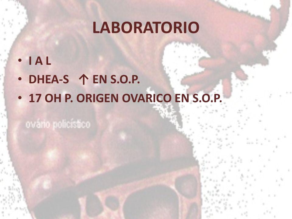 LABORATORIO I A L DHEA-S EN S.O.P. 17 OH P. ORIGEN OVARICO EN S.O.P.