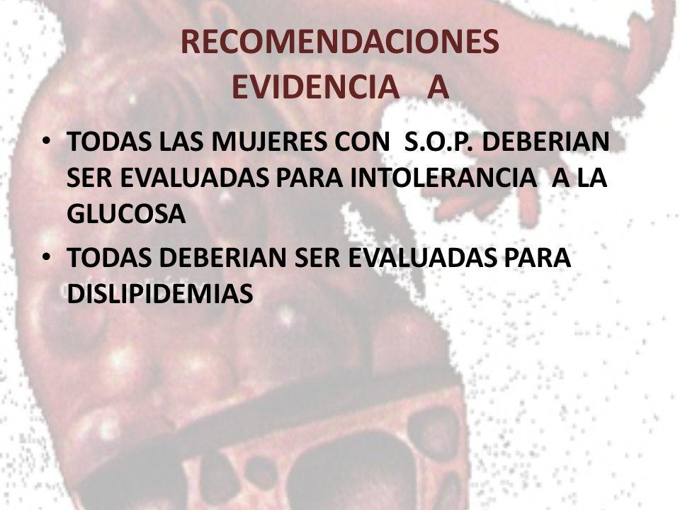 RECOMENDACIONES EVIDENCIA A TODAS LAS MUJERES CON S.O.P. DEBERIAN SER EVALUADAS PARA INTOLERANCIA A LA GLUCOSA TODAS DEBERIAN SER EVALUADAS PARA DISLI