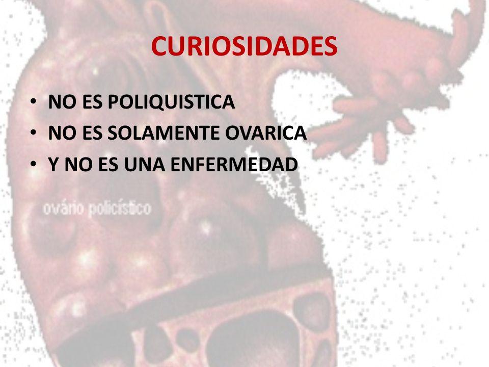 CURIOSIDADES NO ES POLIQUISTICA NO ES SOLAMENTE OVARICA Y NO ES UNA ENFERMEDAD