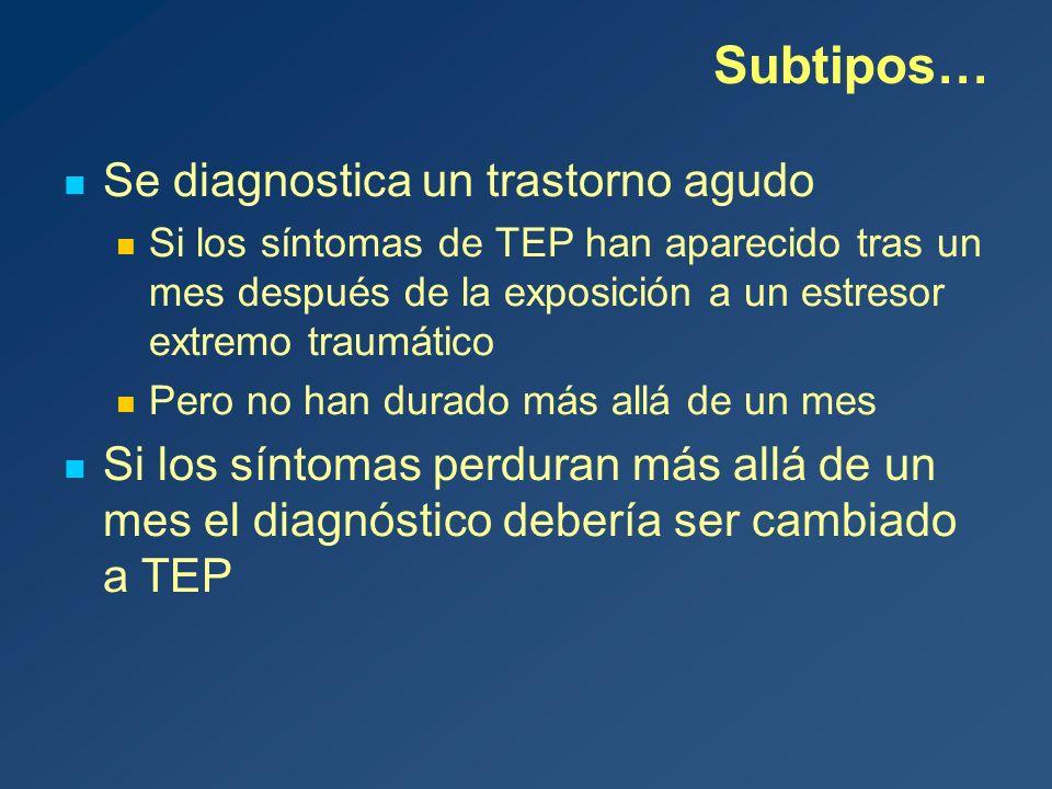 Subtipos… Se diagnostica un trastorno agudo Si los síntomas de TEP han aparecido tras un mes después de la exposición a un estresor extremo traumático Pero no han durado más allá de un mes Si los síntomas perduran más allá de un mes el diagnóstico debería ser cambiado a TEP