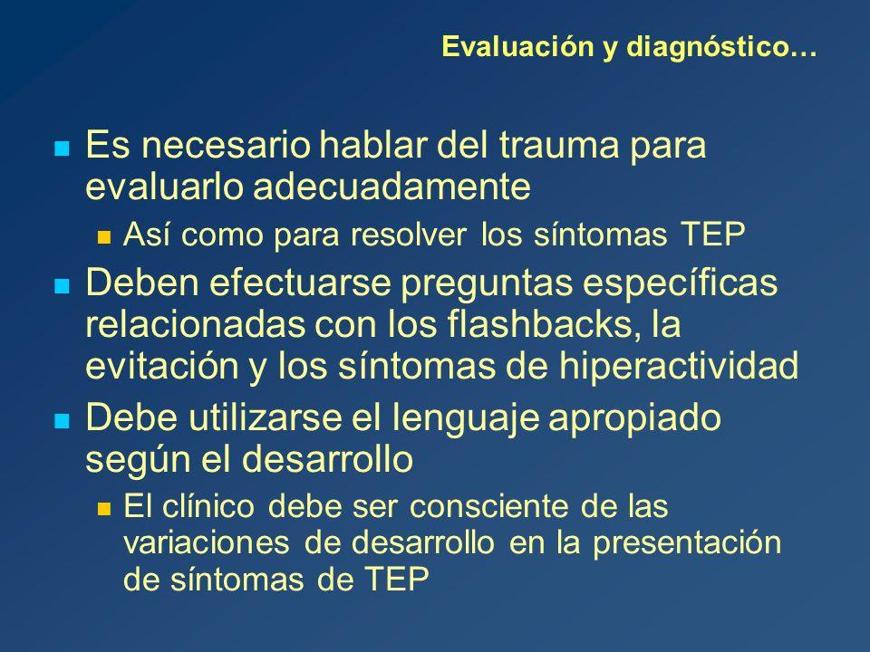 Es necesario hablar del trauma para evaluarlo adecuadamente Así como para resolver los síntomas TEP Deben efectuarse preguntas específicas relacionadas con los flashbacks, la evitación y los síntomas de hiperactividad Debe utilizarse el lenguaje apropiado según el desarrollo El clínico debe ser consciente de las variaciones de desarrollo en la presentación de síntomas de TEP Evaluación y diagnóstico…