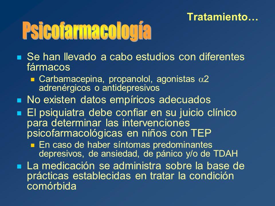 Se han llevado a cabo estudios con diferentes fármacos Carbamacepina, propanolol, agonistas 2 adrenérgicos o antidepresivos No existen datos empíricos adecuados El psiquiatra debe confiar en su juicio clínico para determinar las intervenciones psicofarmacológicas en niños con TEP En caso de haber síntomas predominantes depresivos, de ansiedad, de pánico y/o de TDAH La medicación se administra sobre la base de prácticas establecidas en tratar la condición comórbida Tratamiento…