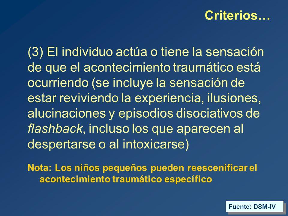 (3) El individuo actúa o tiene la sensación de que el acontecimiento traumático está ocurriendo (se incluye la sensación de estar reviviendo la experiencia, ilusiones, alucinaciones y episodios disociativos de flashback, incluso los que aparecen al despertarse o al intoxicarse) Nota: Los niños pequeños pueden reescenificar el acontecimiento traumático específico Criterios… Fuente: DSM-IV