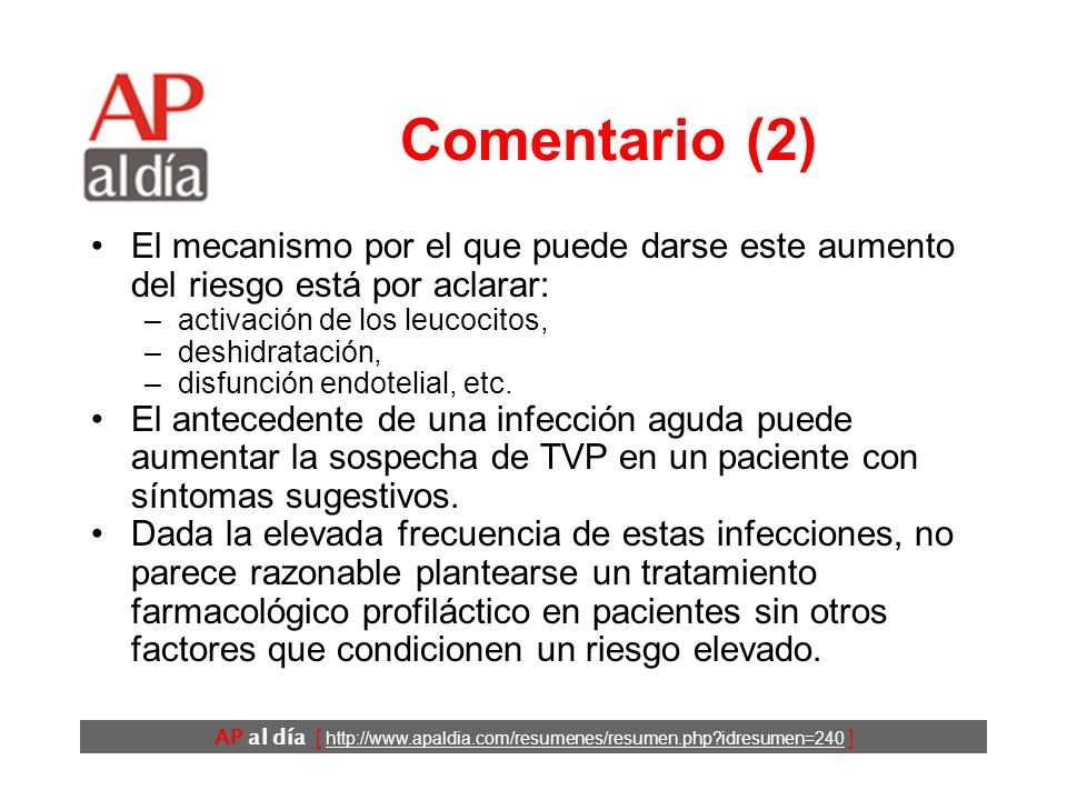 AP al día [ http://www.apaldia.com/resumenes/resumen.php idresumen=240 ] Comentario (1) Se había detectado un aumento de riesgo en relación con infecciones agudas en estudios llevados a cabo en pacientes ingresados e inmovilizados con otros factores de riesgo.