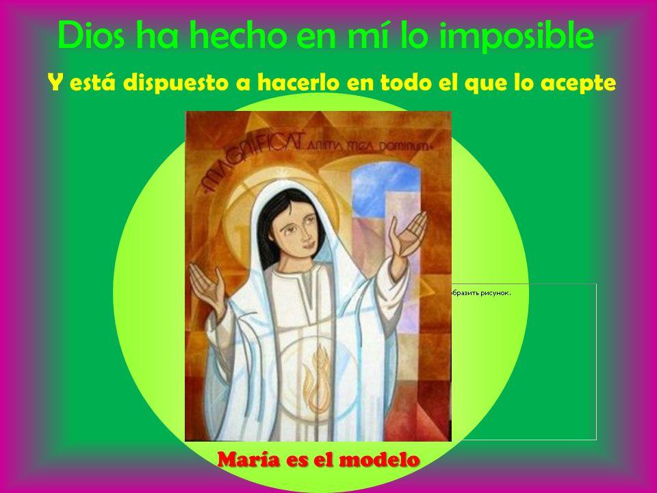 Dios ha hecho en mí lo imposible Y está dispuesto a hacerlo en todo el que lo acepte María es el modelo