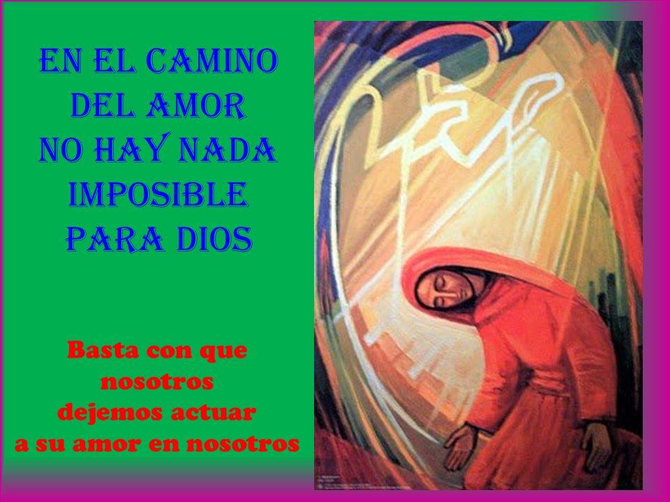 en EL CAMINO Del AMOR no hay NADA imposible para Dios Basta con que nosotros dejemos actuar a su amor en nosotros