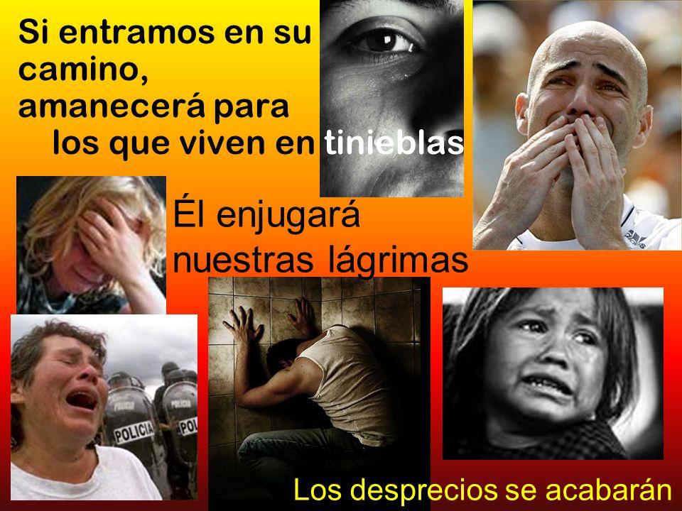 Si entramos en su camino, amanecerá para los que viven en tinieblas Él enjugará nuestras lágrimas Los desprecios se acabarán