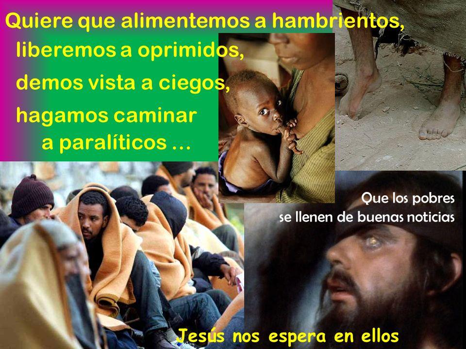 hagamos caminar a paralíticos … Jesús nos espera en ellos Quiere que alimentemos a hambrientos, liberemos a oprimidos, demos vista a ciegos, Que los pobres se llenen de buenas noticias