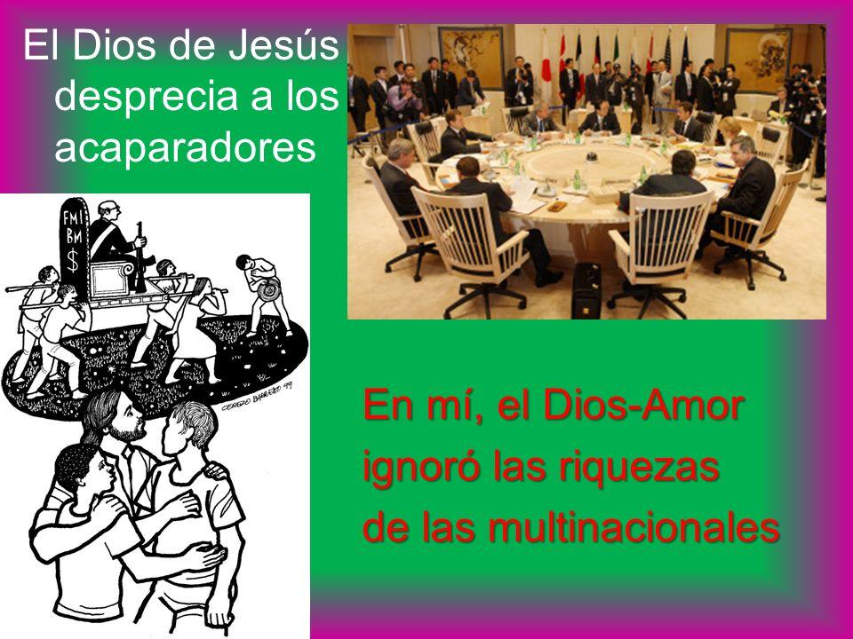 El Dios de Jesús desprecia a los acaparadores En mí, el Dios-Amor ignoró las riquezas de las multinacionales