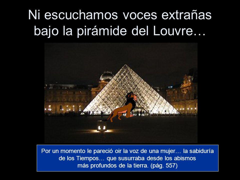 Ni escuchamos voces extrañas bajo la pirámide del Louvre… Por un momento le pareció oir la voz de una mujer… la sabiduría de los Tiempos… que susurrab