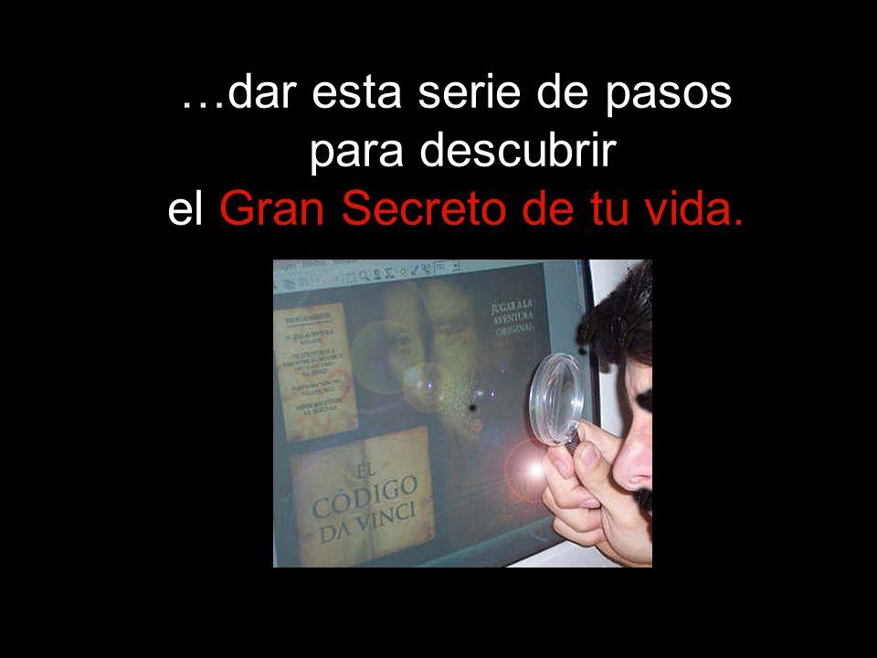 …dar esta serie de pasos para descubrir el Gran Secreto de tu vida.