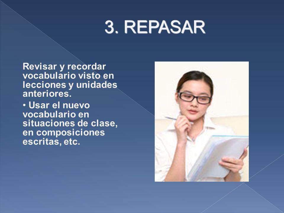 3. REPASAR Revisar y recordar vocabulario visto en lecciones y unidades anteriores. Usar el nuevo vocabulario en situaciones de clase, en composicione
