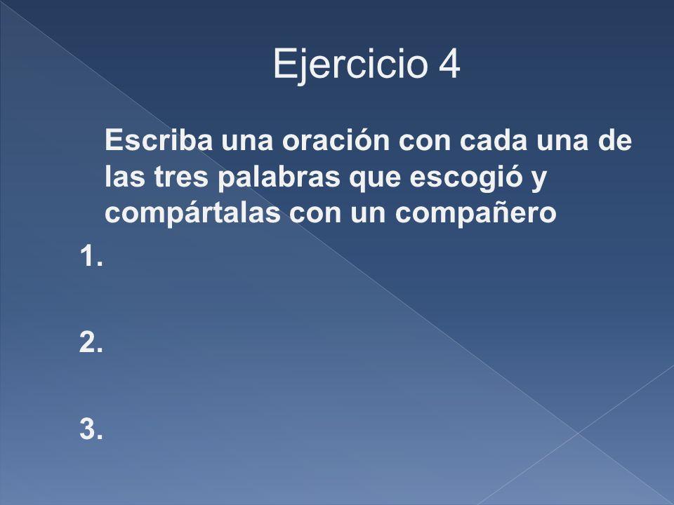 Ejercicio 4 Escriba una oración con cada una de las tres palabras que escogió y compártalas con un compañero 1.