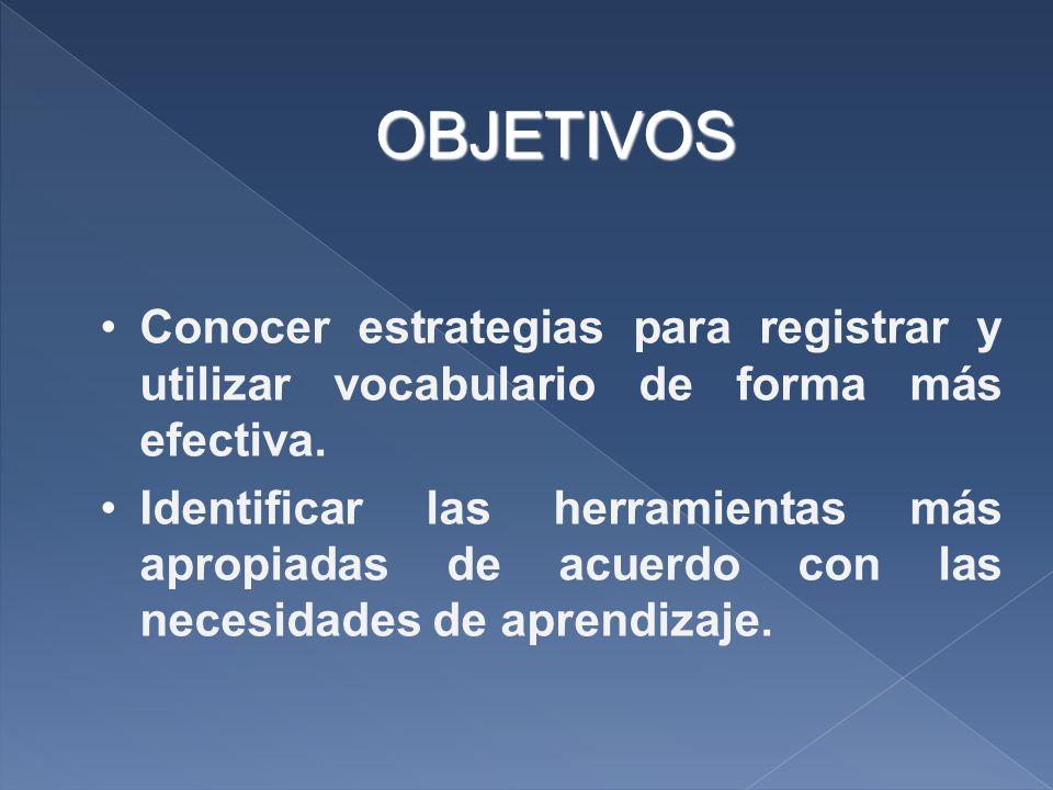 OBJETIVOS Conocer estrategias para registrar y utilizar vocabulario de forma más efectiva. Identificar las herramientas más apropiadas de acuerdo con