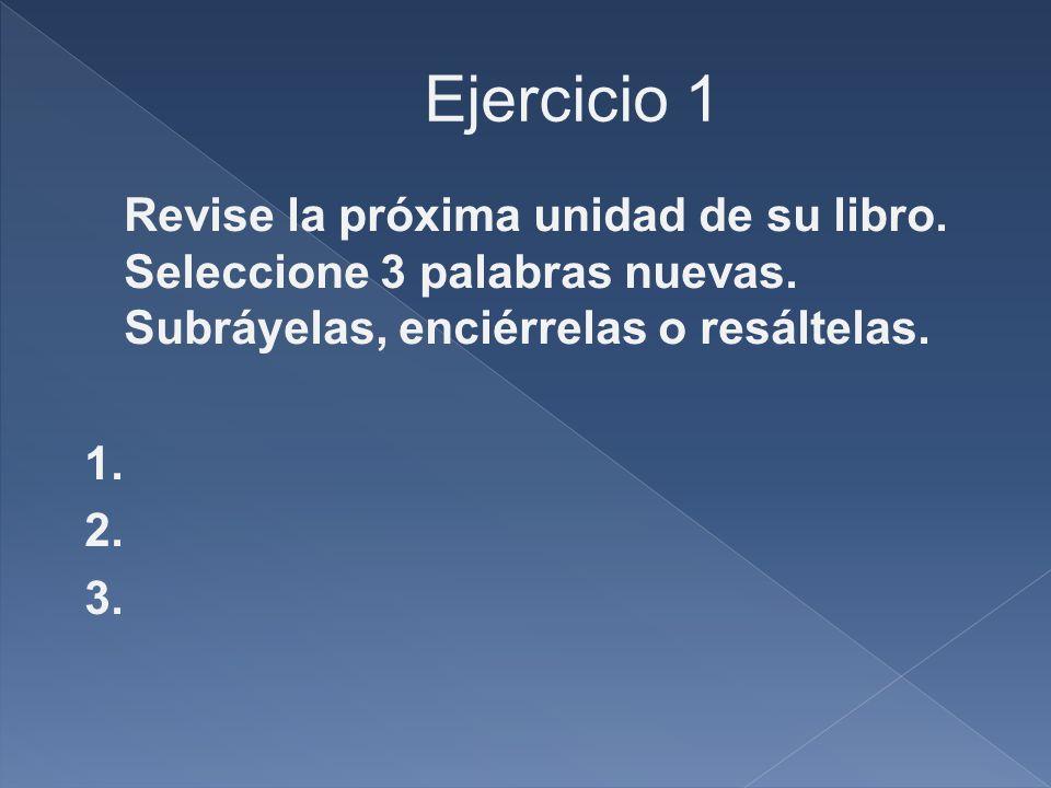 Ejercicio 1 Revise la próxima unidad de su libro. Seleccione 3 palabras nuevas. Subráyelas, enciérrelas o resáltelas. 1. 2. 3.