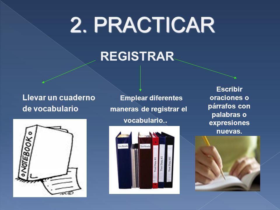2. PRACTICAR REGISTRAR Llevar un cuaderno Emplear diferentes de vocabulario maneras de registrar el vocabulario.. Escribir oraciones o párrafos con pa