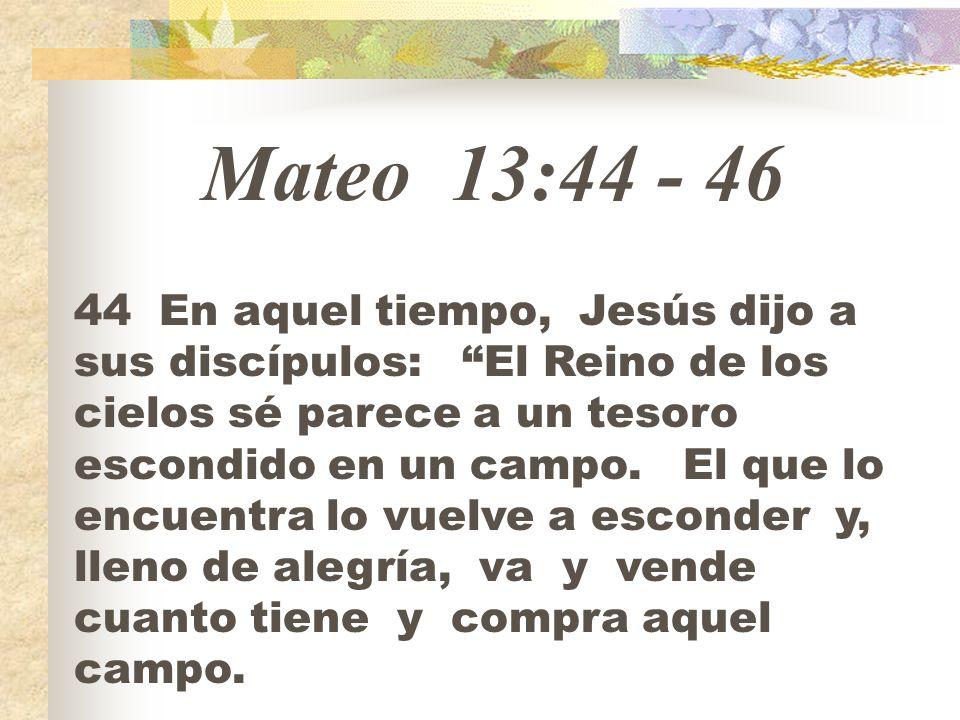 Mateo 13:44 - 46 44 En aquel tiempo, Jesús dijo a sus discípulos: El Reino de los cielos sé parece a un tesoro escondido en un campo. El que lo encuen