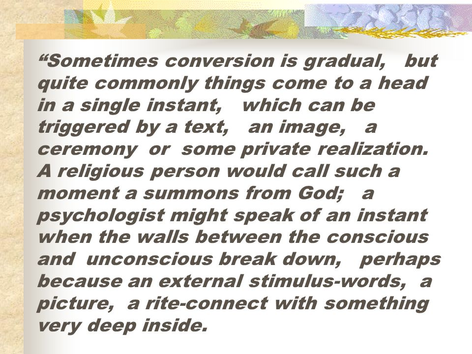 Sometimes conversion is gradual, but quite commonly things come to a head in a single instant, which can be triggered by a text, an image, a ceremony